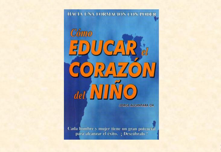 Les invitamos a leer el libro Cómo Educar el Corazón del Niño del Prof. Jorge Alcántara